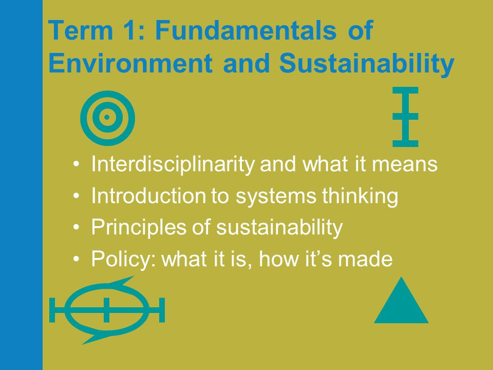 Term 1: Fundamentals of Environment and Sustainability •Interdisciplinarity and what it means •Introduction to systems thinking •Principles of sustainability •Policy: what it is, how it's made