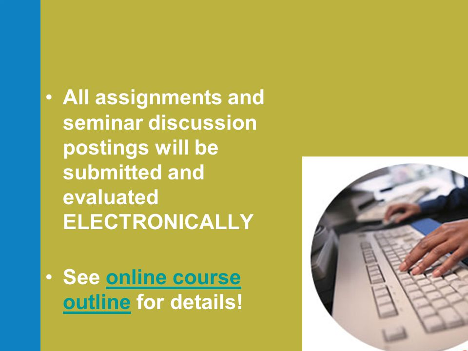 •All assignments and seminar discussion postings will be submitted and evaluated ELECTRONICALLY •See online course outline for details!online course outline