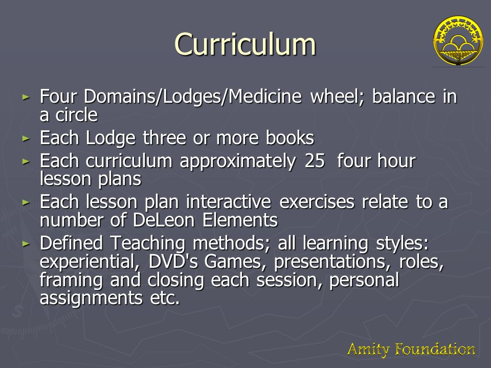 Curriculum ► Four Domains/Lodges/Medicine wheel; balance in a circle ► Each Lodge three or more books ► Each curriculum approximately 25 four hour lesson plans ► Each lesson plan interactive exercises relate to a number of DeLeon Elements ► Defined Teaching methods; all learning styles: experiential, DVD s Games, presentations, roles, framing and closing each session, personal assignments etc.