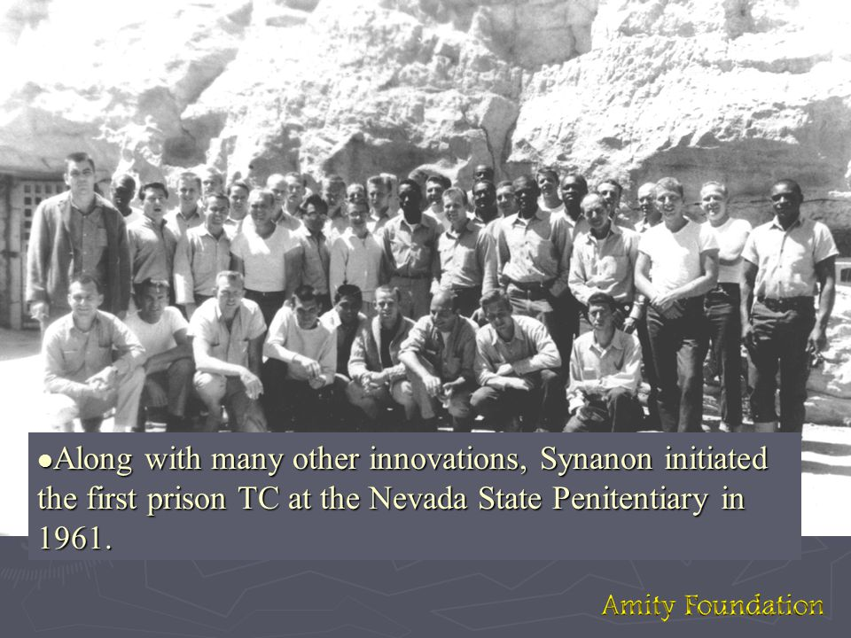 l Along with many other innovations, Synanon initiated the first prison TC at the Nevada State Penitentiary in 1961.