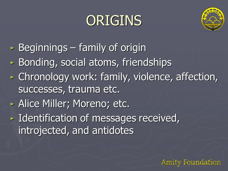 ORIGINS ► Beginnings – family of origin ► Bonding, social atoms, friendships ► Chronology work: family, violence, affection, successes, trauma etc.