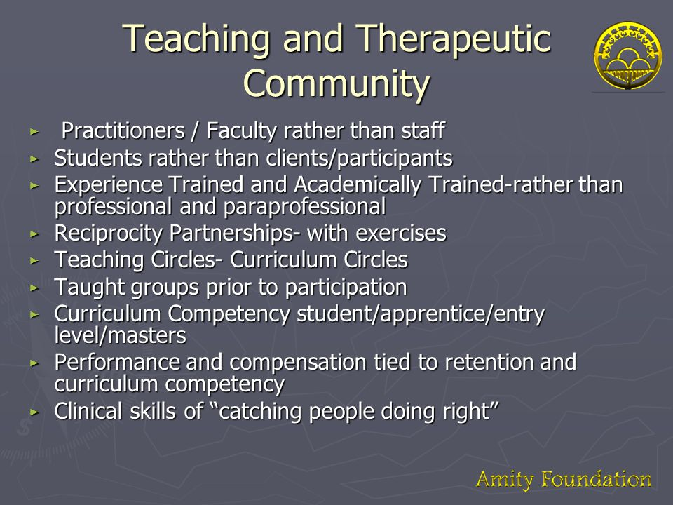 Teaching and Therapeutic Community ► Practitioners / Faculty rather than staff ► Students rather than clients/participants ► Experience Trained and Academically Trained-rather than professional and paraprofessional ► Reciprocity Partnerships- with exercises ► Teaching Circles- Curriculum Circles ► Taught groups prior to participation ► Curriculum Competency student/apprentice/entry level/masters ► Performance and compensation tied to retention and curriculum competency ► Clinical skills of catching people doing right