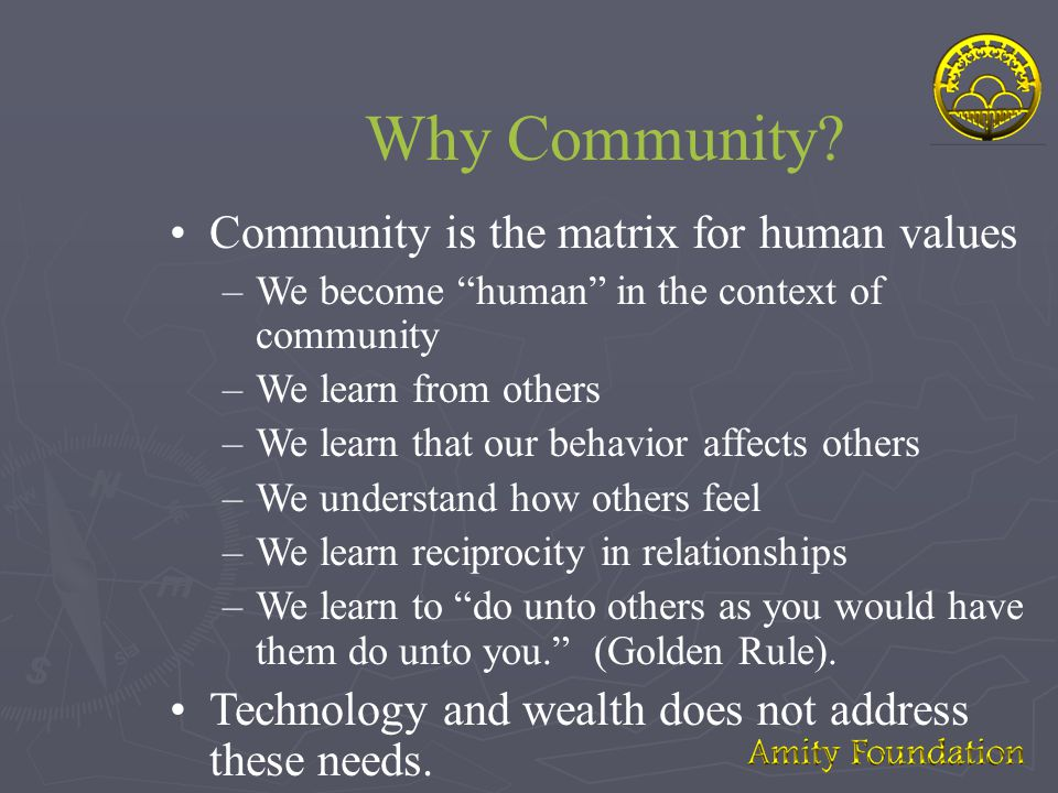 "Why Community? •Community is the matrix for human values –We become ""human"" in the context of community –We learn from others –We learn that our behav"