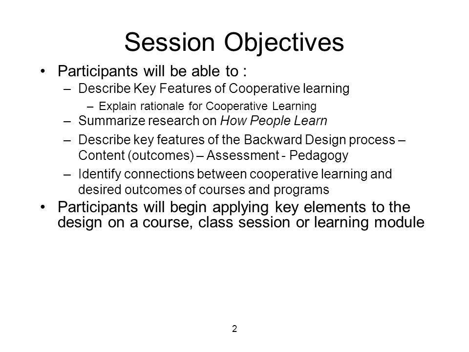 Background Knowledge Survey •Familiarity with –Cooperative Learning Strategies –Informal – turn-to-your-neighbor –Formal – cooperative problem-based learning –Approaches to Course Design •Wiggins & McTighe – Understanding by Design (Backward Design) •Fink – Creating Significant Learning Experiences •Felder & Brent – Effective Course Design –Research •Student engagement – NSSE •Cooperative learning •How People Learn •Responsibility –Individual course –Program –Accreditation –Other