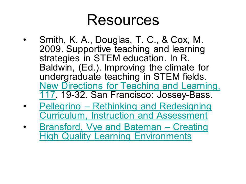 Resources •Smith, K. A., Douglas, T. C., & Cox, M. 2009. Supportive teaching and learning strategies in STEM education. In R. Baldwin, (Ed.). Improvin