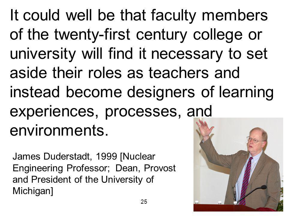 25 It could well be that faculty members of the twenty-first century college or university will find it necessary to set aside their roles as teachers and instead become designers of learning experiences, processes, and environments.