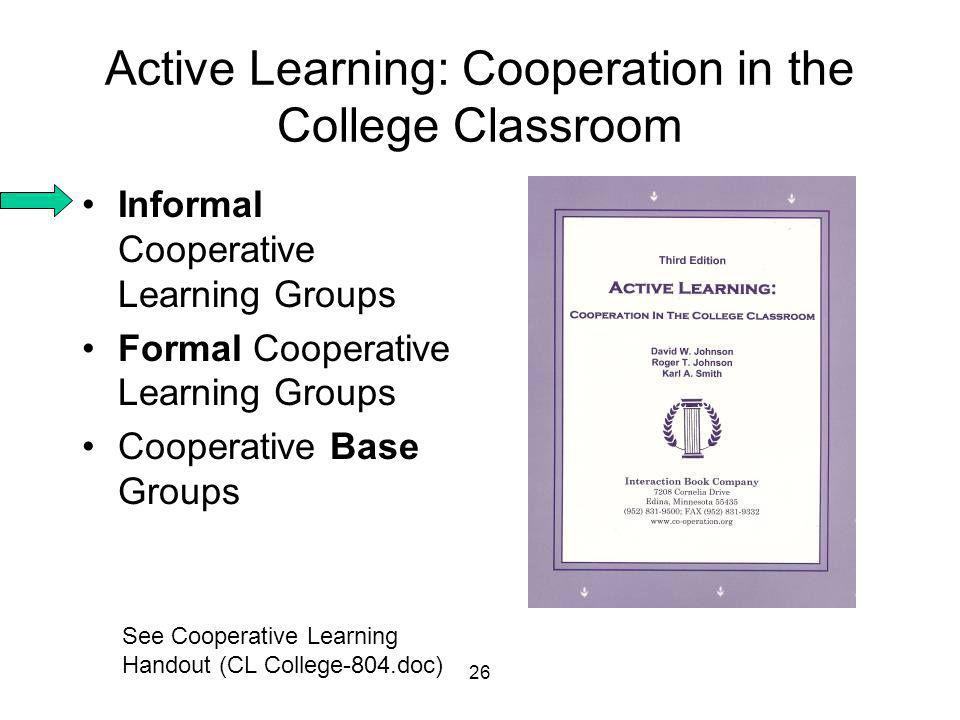 26 Active Learning: Cooperation in the College Classroom •Informal Cooperative Learning Groups •Formal Cooperative Learning Groups •Cooperative Base Groups See Cooperative Learning Handout (CL College-804.doc)