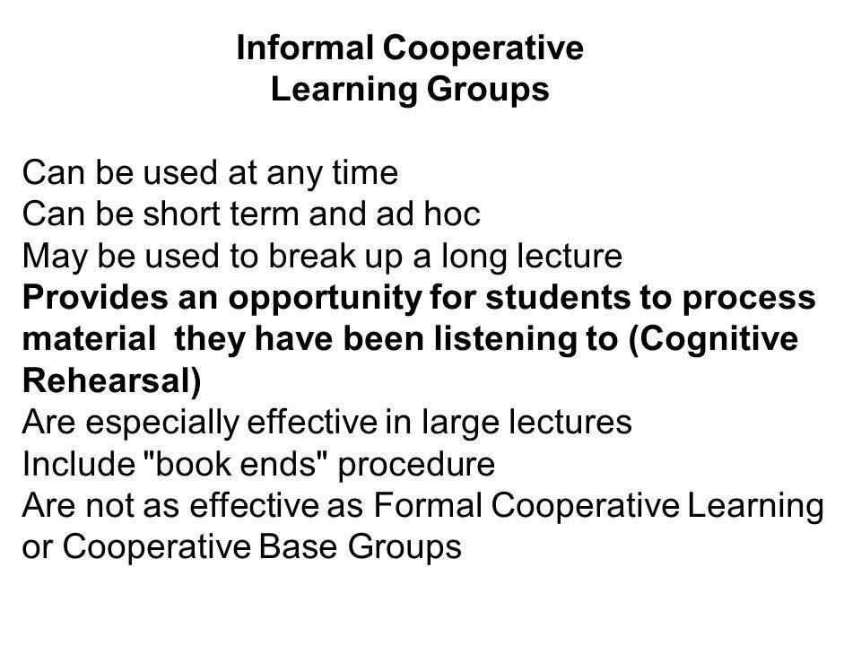 Informal Cooperative Learning Groups Can be used at any time Can be short term and ad hoc May be used to break up a long lecture Provides an opportunity for students to process material they have been listening to (Cognitive Rehearsal) Are especially effective in large lectures Include book ends procedure Are not as effective as Formal Cooperative Learning or Cooperative Base Groups