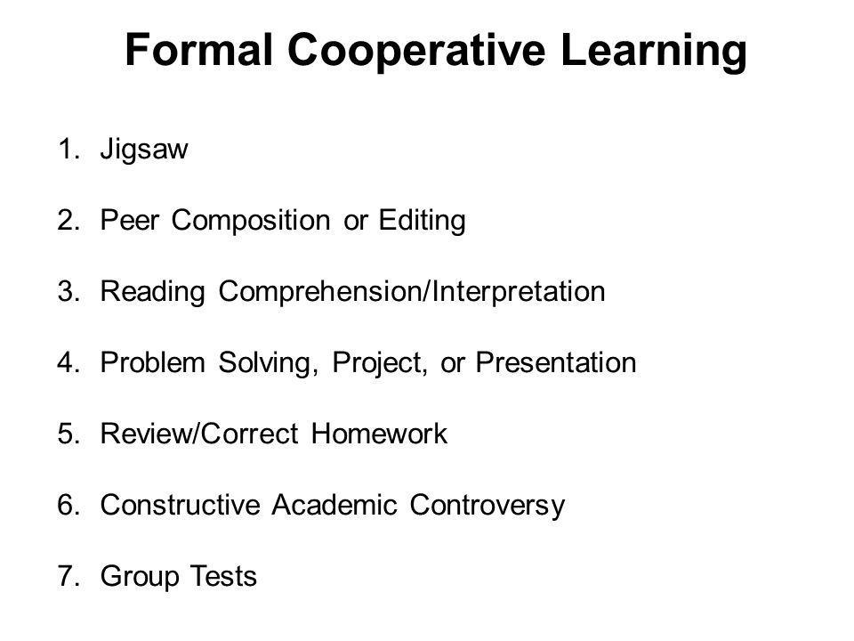 Formal Cooperative Learning 1.Jigsaw 2.Peer Composition or Editing 3.Reading Comprehension/Interpretation 4.Problem Solving, Project, or Presentation 5.Review/Correct Homework 6.Constructive Academic Controversy 7.Group Tests