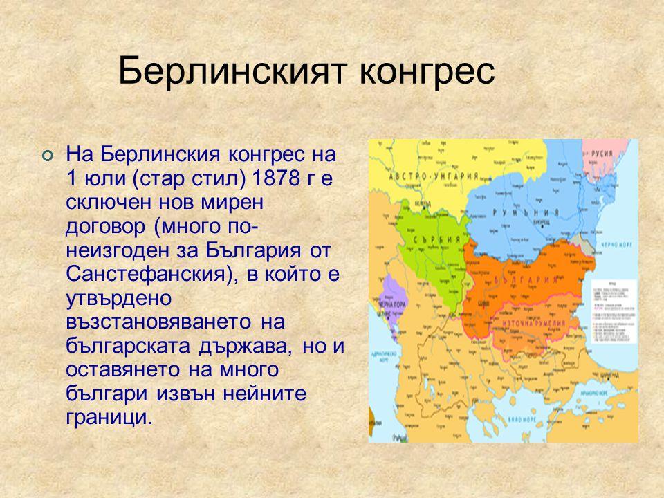 Берлинският конгрес На Берлинския конгрес на 1 юли (стар стил) 1878 г е сключен нов мирен договор (много по- неизгоден за България от Санстефанския), в който е утвърдено възстановяването на българската държава, но и оставянето на много българи извън нейните граници.