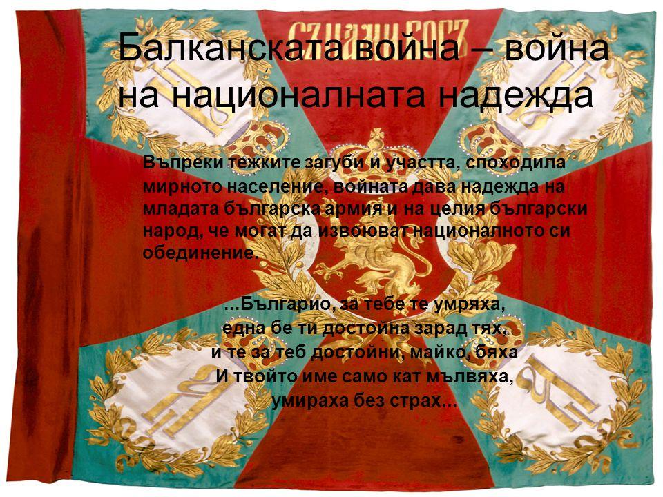 Балканската война – война на националната надежда Въпреки тежките загуби и участта, споходила мирното население, войната дава надежда на младата българска армия и на целия български народ, че могат да извоюват националното си обединение....Българио, за тебе те умряха, една бе ти достойна зарад тях, и те за теб достойни, майко, бяха И твойто име само кат мълвяха, умираха без страх...