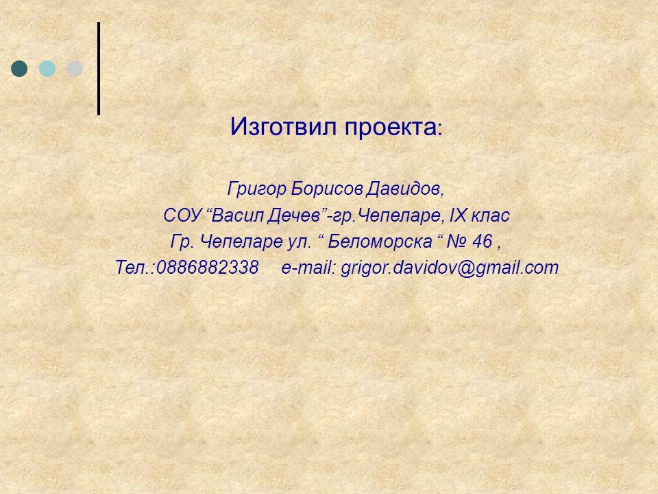 Изготвил проекта : Григор Борисов Давидов, СОУ Васил Дечев -гр.Чепеларе, IX клас Гр.