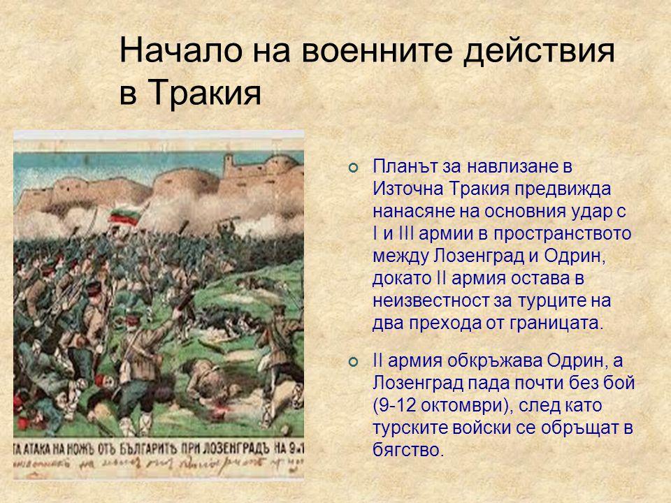 Начало на военните действия в Тракия Планът за навлизане в Източна Тракия предвижда нанасяне на основния удар с I и III армии в пространството между Лозенград и Одрин, докато II армия остава в неизвестност за турците на два прехода от границата.