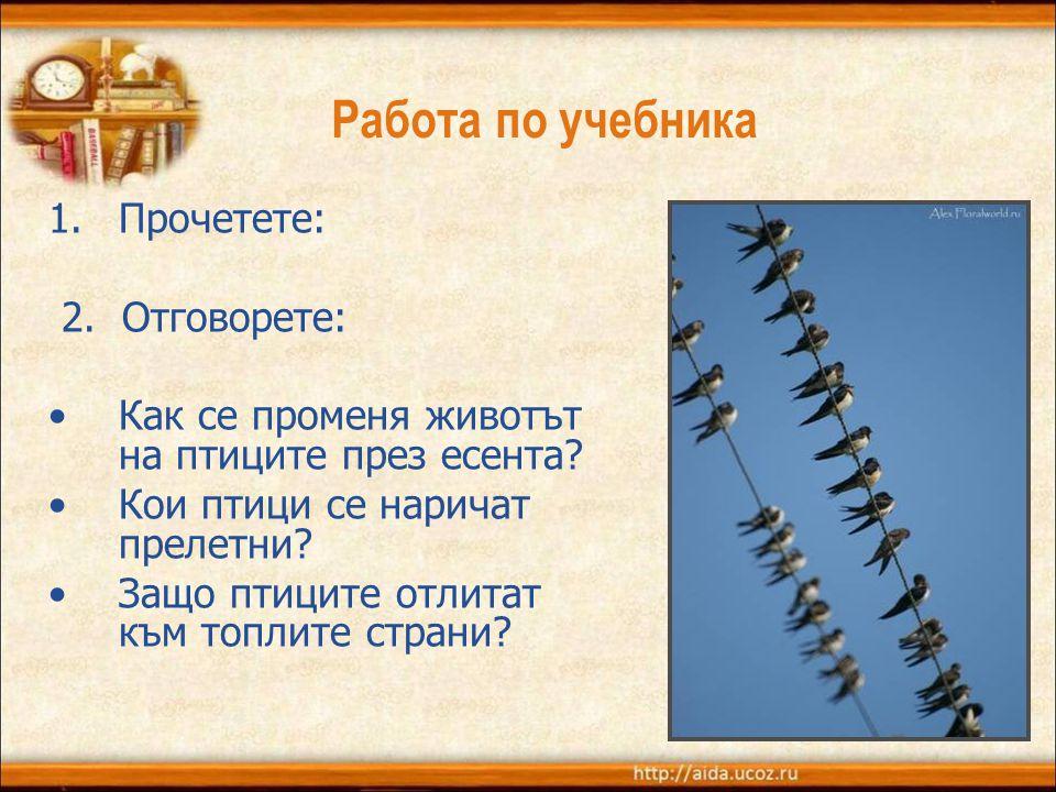 Работа по учебника 1.Прочетете: 2. Отговорете: •Как се променя животът на птиците през есента? •Кои птици се наричат прелетни? •Защо птиците отлитат к