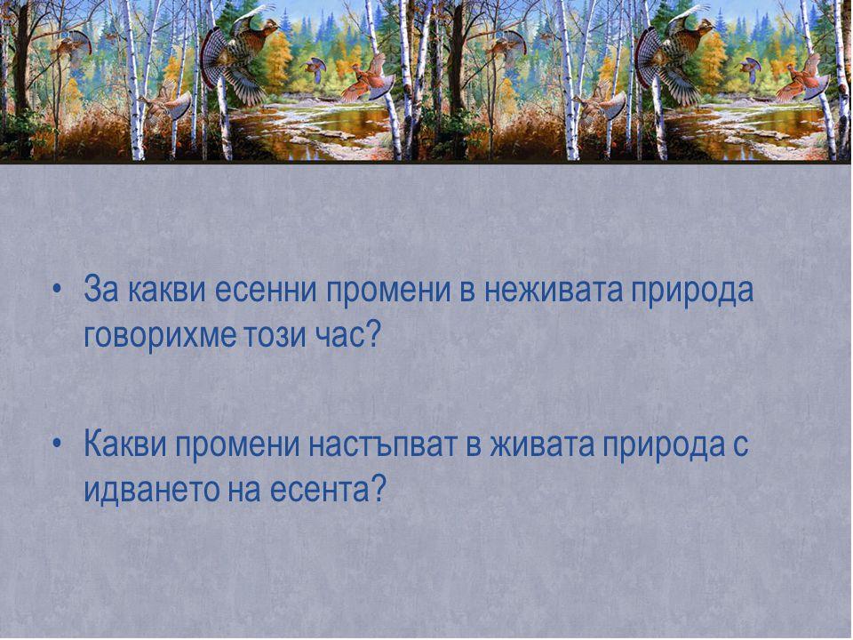 •За какви есенни промени в неживата природа говорихме този час? •Какви промени настъпват в живата природа с идването на есента?