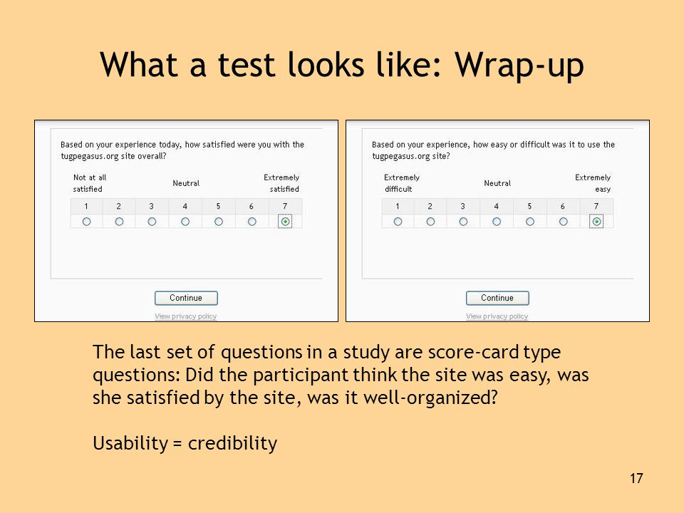 17 What a test looks like: Wrap-up The last set of questions in a study are score-card type questions: Did the participant think the site was easy, was she satisfied by the site, was it well-organized.