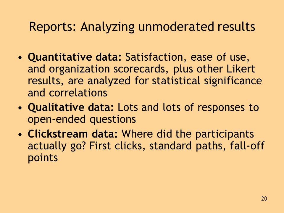 20 Reports: Analyzing unmoderated results •Quantitative data: Satisfaction, ease of use, and organization scorecards, plus other Likert results, are analyzed for statistical significance and correlations •Qualitative data: Lots and lots of responses to open-ended questions •Clickstream data: Where did the participants actually go.