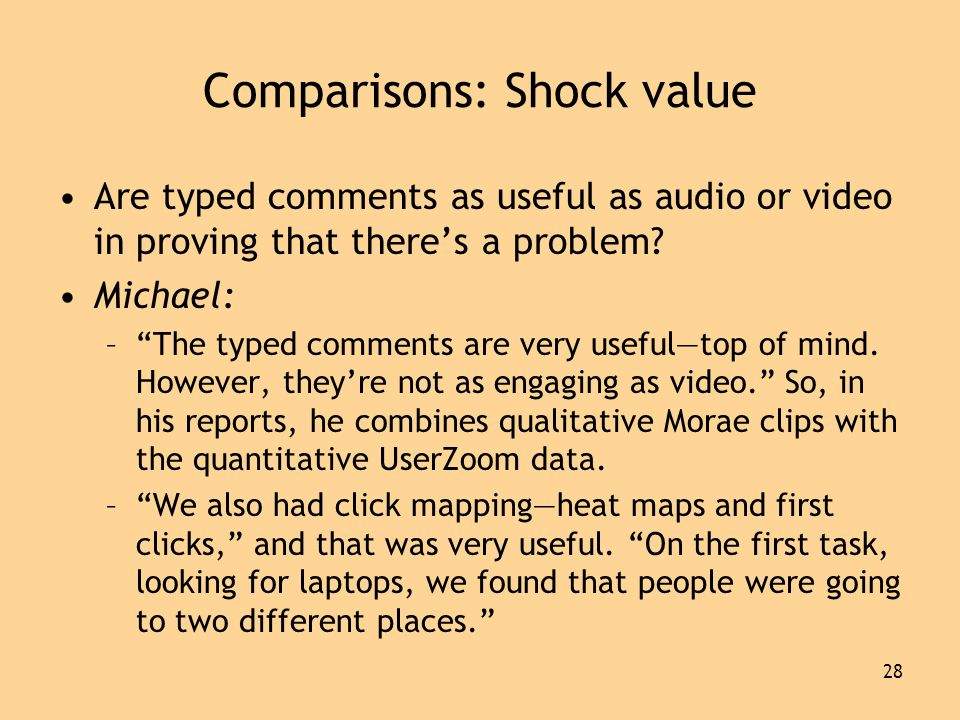 28 Comparisons: Shock value •Are typed comments as useful as audio or video in proving that there's a problem.