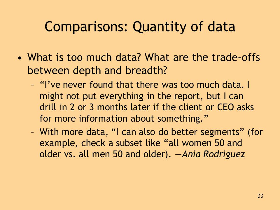 33 Comparisons: Quantity of data •What is too much data.