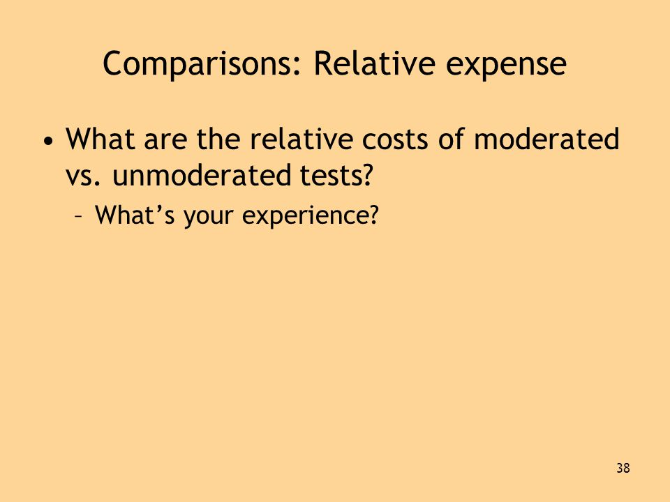 38 Comparisons: Relative expense •What are the relative costs of moderated vs.