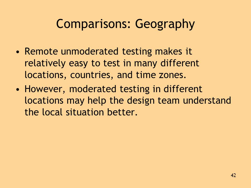 42 Comparisons: Geography •Remote unmoderated testing makes it relatively easy to test in many different locations, countries, and time zones.