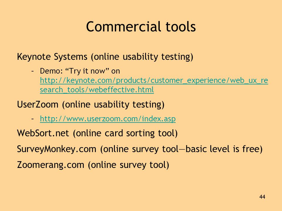 44 Commercial tools Keynote Systems (online usability testing) –Demo: Try it now on http://keynote.com/products/customer_experience/web_ux_re search_tools/webeffective.html http://keynote.com/products/customer_experience/web_ux_re search_tools/webeffective.html UserZoom (online usability testing) –http://www.userzoom.com/index.asphttp://www.userzoom.com/index.asp WebSort.net (online card sorting tool) SurveyMonkey.com (online survey tool—basic level is free) Zoomerang.com (online survey tool)