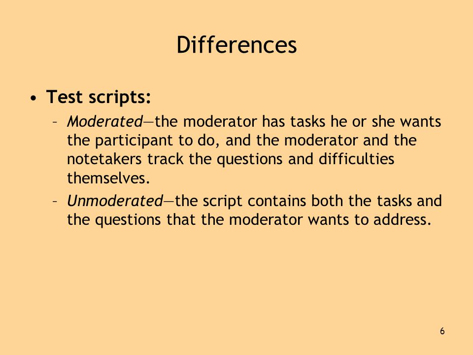 6 Differences •Test scripts: –Moderated—the moderator has tasks he or she wants the participant to do, and the moderator and the notetakers track the questions and difficulties themselves.