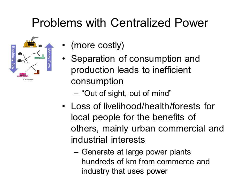 Problems with Centralized Power •(more costly) •Separation of consumption and production leads to inefficient consumption – Out of sight, out of mind •Loss of livelihood/health/forests for local people for the benefits of others, mainly urban commercial and industrial interests –Generate at large power plants hundreds of km from commerce and industry that uses power