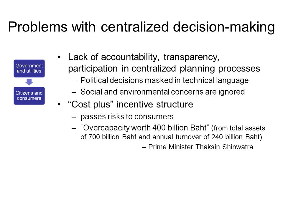 Problems with centralized decision-making •Lack of accountability, transparency, participation in centralized planning processes –Political decisions masked in technical language –Social and environmental concerns are ignored • Cost plus incentive structure –passes risks to consumers – Overcapacity worth 400 billion Baht ( from total assets of 700 billion Baht and annual turnover of 240 billion Baht) – Prime Minister Thaksin Shinwatra