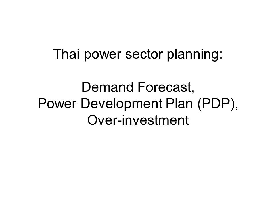 Thai power sector planning: Demand Forecast, Power Development Plan (PDP), Over-investment