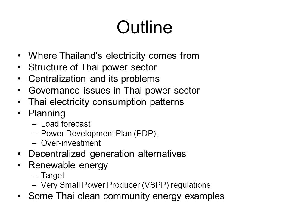 Outline •Where Thailand's electricity comes from •Structure of Thai power sector •Centralization and its problems •Governance issues in Thai power sector •Thai electricity consumption patterns •Planning –Load forecast –Power Development Plan (PDP), –Over-investment •Decentralized generation alternatives •Renewable energy –Target –Very Small Power Producer (VSPP) regulations •Some Thai clean community energy examples