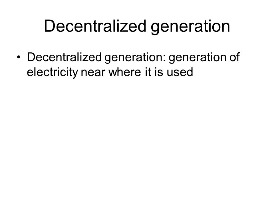 Decentralized generation •Decentralized generation: generation of electricity near where it is used