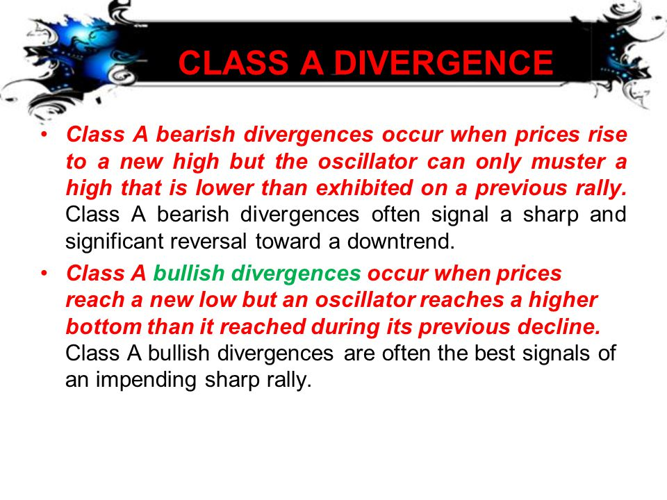 CLASS A DIVERGENCE CLASS A DIVERGENCE •Class A bearish divergences occur when prices rise to a new high but the oscillator can only muster a high that