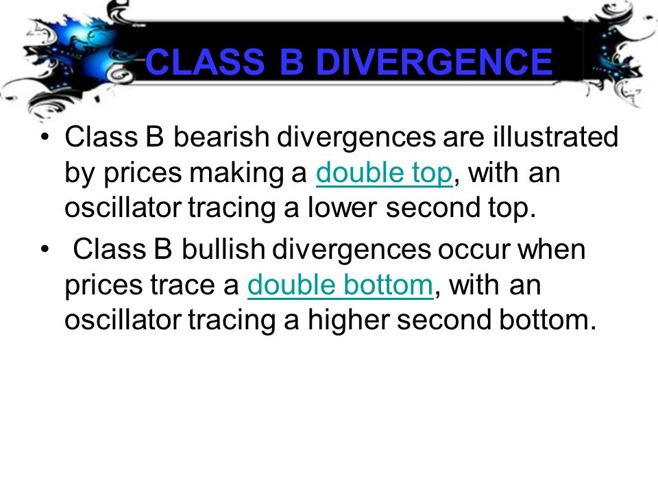CLASS B DIVERGENCE CLASS B DIVERGENCE •Class B bearish divergences are illustrated by prices making a double top, with an oscillator tracing a lower s