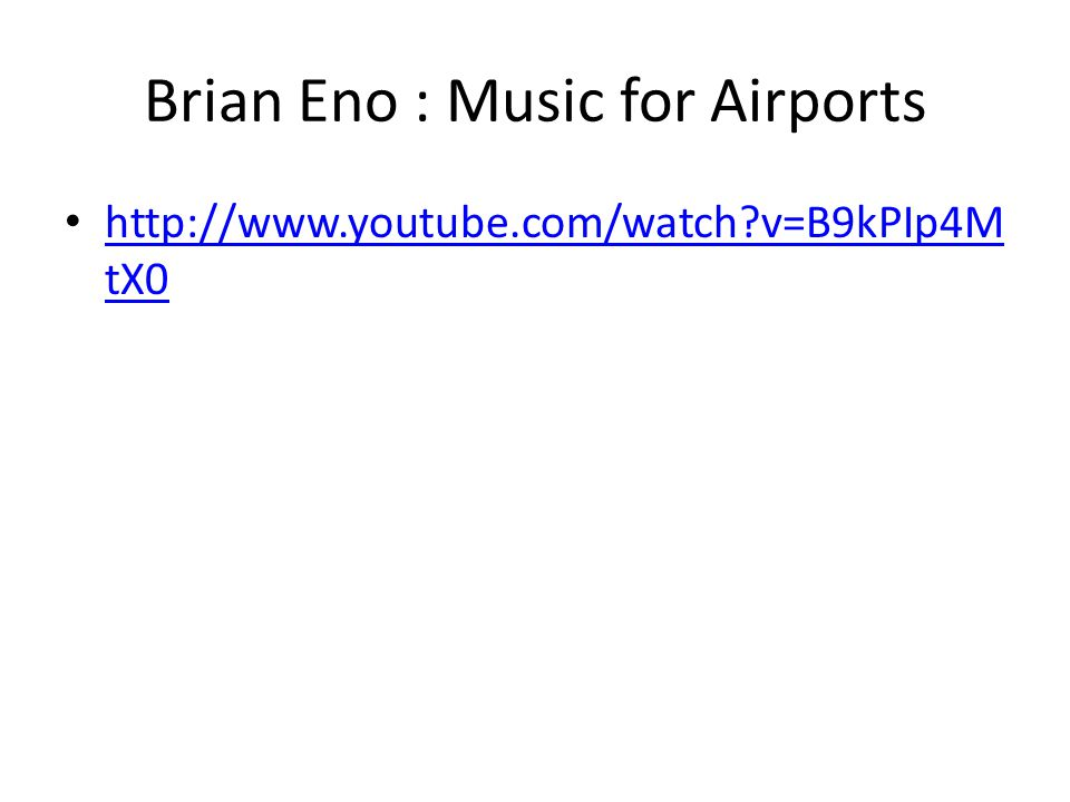 Brian Eno : Music for Airports • http://www.youtube.com/watch v=B9kPIp4M tX0 http://www.youtube.com/watch v=B9kPIp4M tX0