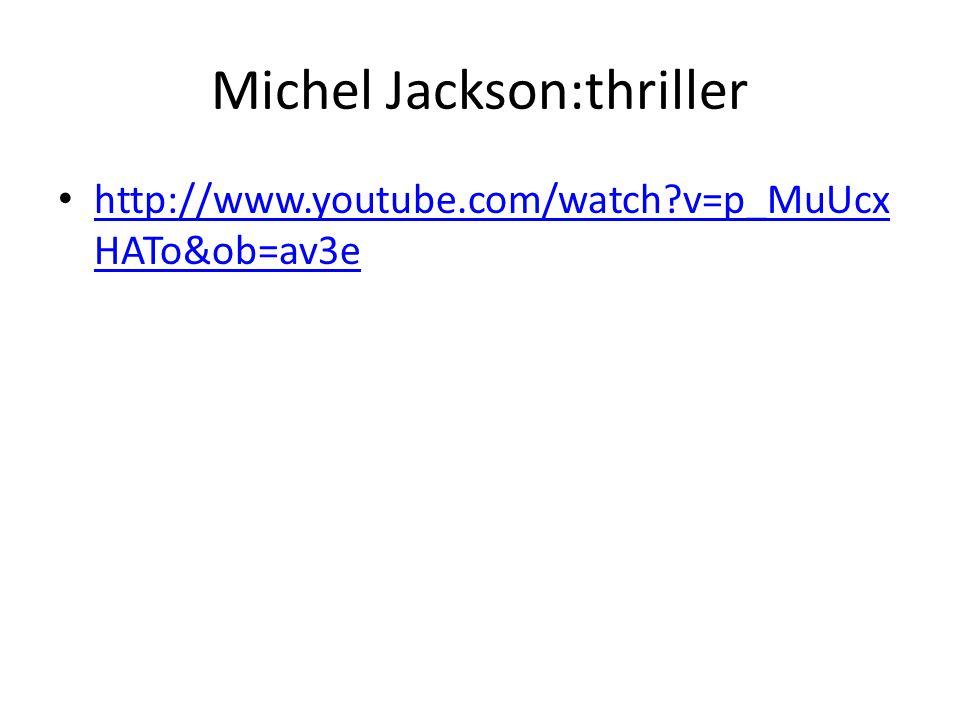Michel Jackson:thriller • http://www.youtube.com/watch v=p_MuUcx HATo&ob=av3e http://www.youtube.com/watch v=p_MuUcx HATo&ob=av3e