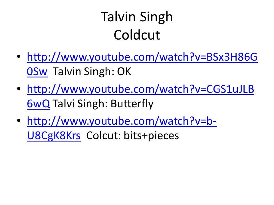 Talvin Singh Coldcut • http://www.youtube.com/watch v=BSx3H86G 0Sw Talvin Singh: OK http://www.youtube.com/watch v=BSx3H86G 0Sw • http://www.youtube.com/watch v=CGS1uJLB 6wQ Talvi Singh: Butterfly http://www.youtube.com/watch v=CGS1uJLB 6wQ • http://www.youtube.com/watch v=b- U8CgK8Krs Colcut: bits+pieces http://www.youtube.com/watch v=b- U8CgK8Krs