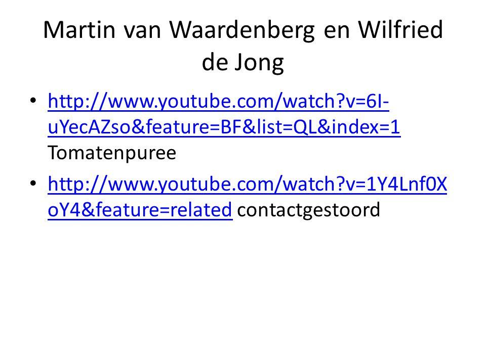 Martin van Waardenberg en Wilfried de Jong • http://www.youtube.com/watch v=6I- uYecAZso&feature=BF&list=QL&index=1 Tomatenpuree http://www.youtube.com/watch v=6I- uYecAZso&feature=BF&list=QL&index=1 • http://www.youtube.com/watch v=1Y4Lnf0X oY4&feature=related contactgestoord http://www.youtube.com/watch v=1Y4Lnf0X oY4&feature=related