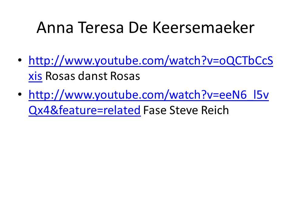 Anna Teresa De Keersemaeker • http://www.youtube.com/watch v=oQCTbCcS xis Rosas danst Rosas http://www.youtube.com/watch v=oQCTbCcS xis • http://www.youtube.com/watch v=eeN6_l5v Qx4&feature=related Fase Steve Reich http://www.youtube.com/watch v=eeN6_l5v Qx4&feature=related