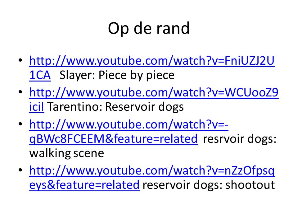 Op de rand •   v=FniUZJ2U 1CA Slayer: Piece by piece   v=FniUZJ2U 1CA •   v=WCUooZ9 iciI Tarentino: Reservoir dogs   v=WCUooZ9 iciI •   v=- qBWc8FCEEM&feature=related resrvoir dogs: walking scene   v=- qBWc8FCEEM&feature=related •   v=nZzOfpsq eys&feature=related reservoir dogs: shootout   v=nZzOfpsq eys&feature=related