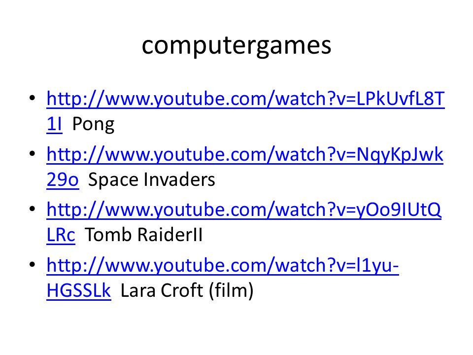 computergames • http://www.youtube.com/watch v=LPkUvfL8T 1I Pong http://www.youtube.com/watch v=LPkUvfL8T 1I • http://www.youtube.com/watch v=NqyKpJwk 29o Space Invaders http://www.youtube.com/watch v=NqyKpJwk 29o • http://www.youtube.com/watch v=yOo9IUtQ LRc Tomb RaiderII http://www.youtube.com/watch v=yOo9IUtQ LRc • http://www.youtube.com/watch v=l1yu- HGSSLk Lara Croft (film) http://www.youtube.com/watch v=l1yu- HGSSLk