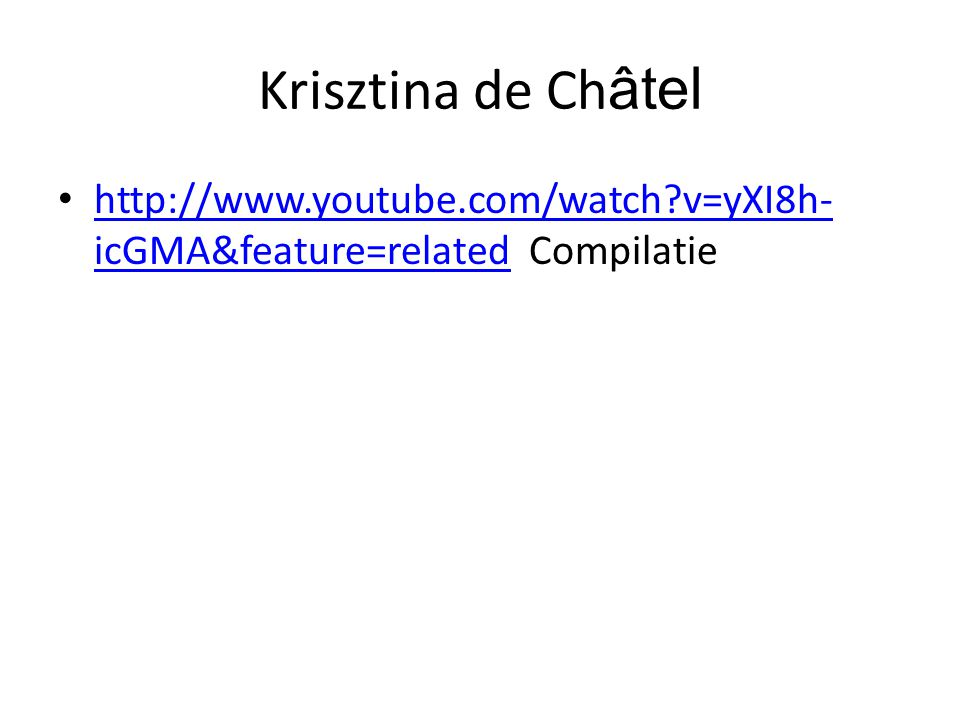 Krisztina de Ch âtel •   v=yXI8h- icGMA&feature=related Compilatie   v=yXI8h- icGMA&feature=related