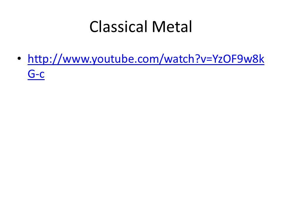 Classical Metal • http://www.youtube.com/watch v=YzOF9w8k G-c http://www.youtube.com/watch v=YzOF9w8k G-c