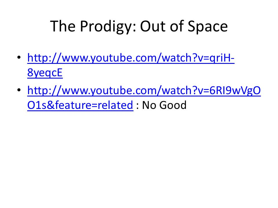 The Prodigy: Out of Space •   v=qriH- 8yeqcE   v=qriH- 8yeqcE •   v=6RI9wVgO O1s&feature=related : No Good   v=6RI9wVgO O1s&feature=related
