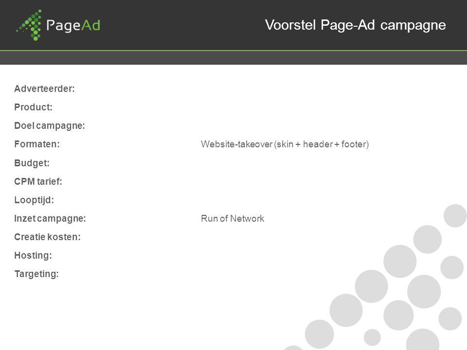 Voorstel Page-Ad campagne Adverteerder: Product: Doel campagne: Formaten:Website-takeover (skin + header + footer) Budget: CPM tarief: Looptijd: Inzet campagne:Run of Network Creatie kosten: Hosting: Targeting: