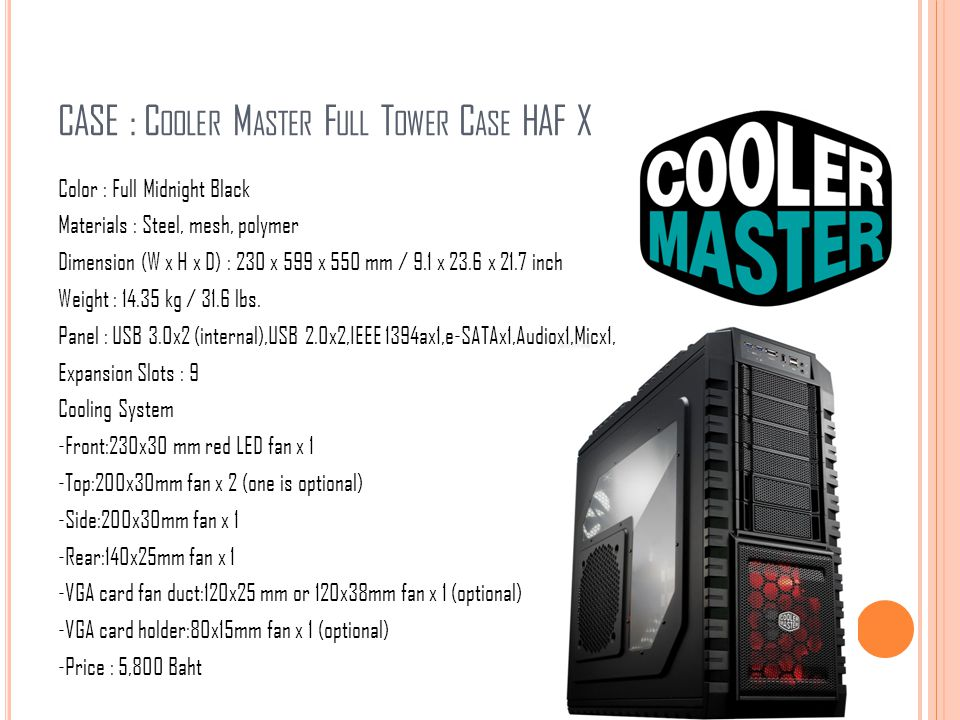 CASE : C OOLER M ASTER F ULL T OWER C ASE HAF X Color : Full Midnight Black Materials : Steel, mesh, polymer Dimension (W x H x D) : 230 x 599 x 550 m