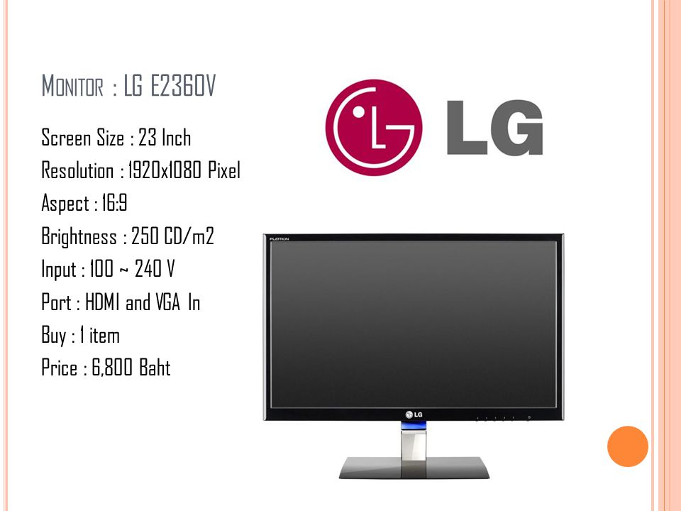 M ONITOR : LG E2360V Screen Size : 23 Inch Resolution : 1920x1080 Pixel Aspect : 16:9 Brightness : 250 CD/m2 Input : 100 ~ 240 V Port : HDMI and VGA I