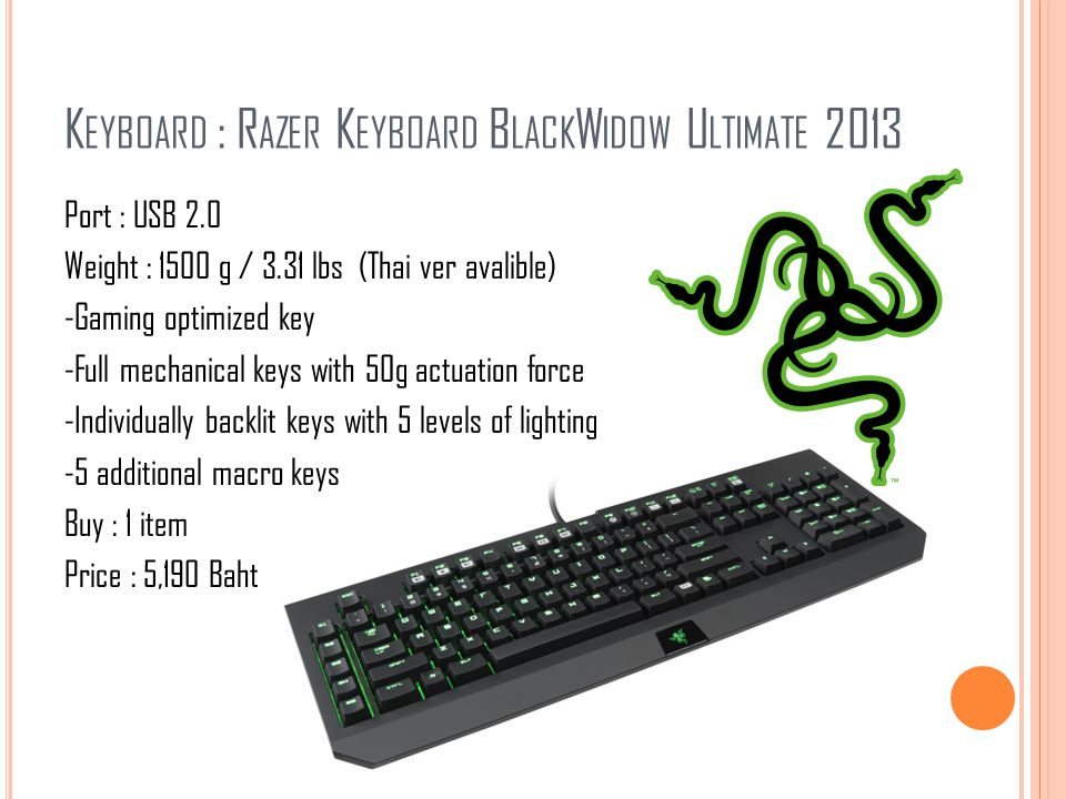 K EYBOARD : R AZER K EYBOARD B LACK W IDOW U LTIMATE 2013 Port : USB 2.0 Weight : 1500 g / 3.31 lbs (Thai ver avalible) -Gaming optimized key -Full me