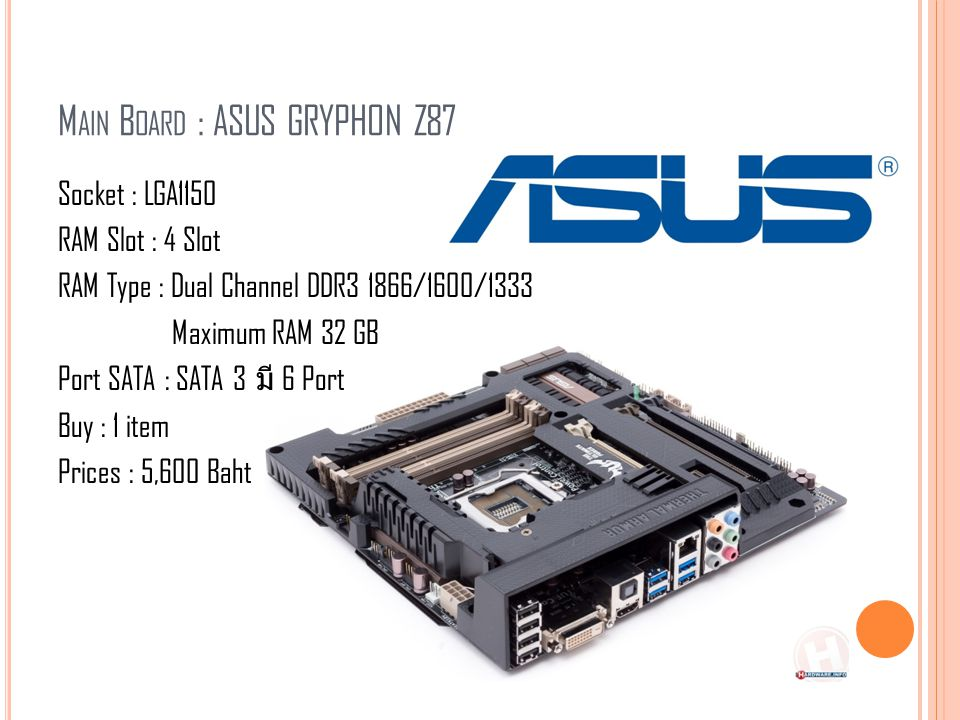 M AIN B OARD : ASUS GRYPHON Z87 Socket : LGA1150 RAM Slot : 4 Slot RAM Type : Dual Channel DDR3 1866/1600/1333 Maximum RAM 32 GB Port SATA : SATA 3 มี