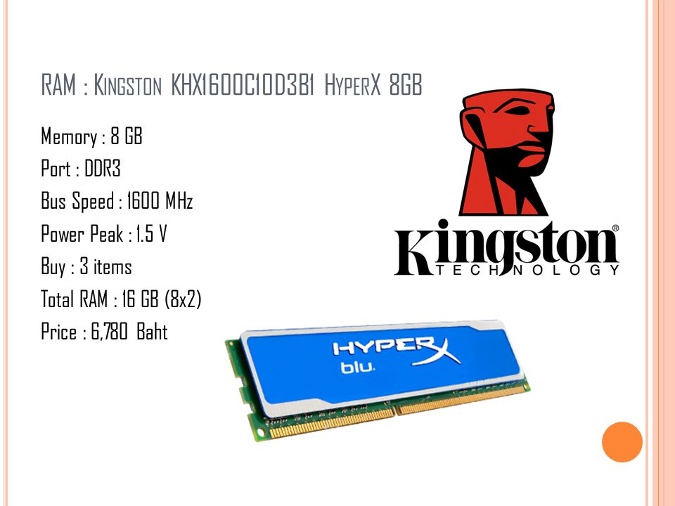 RAM : K INGSTON KHX1600C10D3B1 H YPER X 8GB Memory : 8 GB Port : DDR3 Bus Speed : 1600 MHz Power Peak : 1.5 V Buy : 3 items Total RAM : 16 GB (8x2) Pr